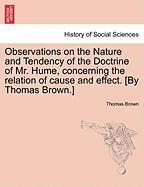 Observations on the Nature and Tendency of the Doctrine of Mr. Hume, concerning the relation of cause and effect. [By Thomas Brown.]