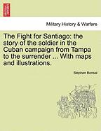 The Fight for Santiago: The Story of the Soldier in the Cuban Campaign from Tampa to the Surrender ... with Maps and Illustrations.