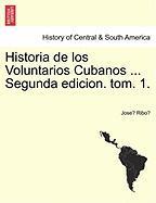 Historia de Los Voluntarios Cubanos ... Segunda Edicion. Tom. 1.