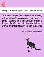 The Australian Contingent. A History Of The Patriotic Movement In New South Wales, And An Account Of The Despatch Of Troops To The