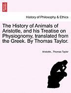 The History Of Animals Of Aristotle, And His Treatise On Physiognomy, Translated From The Greek. By Thomas Taylor.