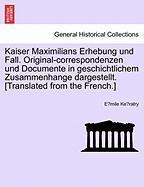 Kaiser Maximilians Erhebung Und Fall. Original-correspondenzen Und Documente In Geschichtlichem Zusammenhange Dargestellt. [transl