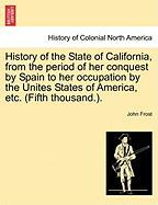 History of the State of California, from the Period of Her Conquest by Spain to Her Occupation by the Unites States of America, Etc. (Fifth Thousand.)