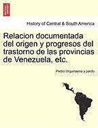 Relacion Documentada del Origen y Progresos del Trastorno de Las Provincias de Venezuela, Etc.