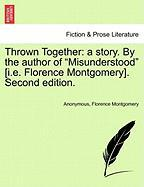 "Thrown Together: a story. By the author of ""Misunderstood"" [i.e. Florence Montgomery]. Vol. I. Second edition."