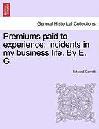 Premiums Paid to Experience: Incidents in My Business Life. by E. G. - Garrett, Edward