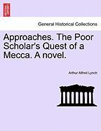 Approaches. the Poor Scholar's Quest of a Mecca. a Novel.