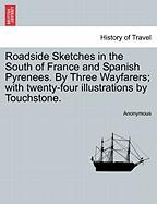 Roadside Sketches in the South of France and Spanish Pyrenees. by Three Wayfarers; With Twenty-Four Illustrations by Touchstone.