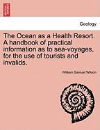 The Ocean as a Health Resort. a Handbook of Practical Information as to Sea-Voyages, for the Use of Tourists and Invalids.