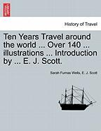 Ten Years Travel Around the World ... Over 140 ... Illustrations ... Introduction by ... E. J. Scott.