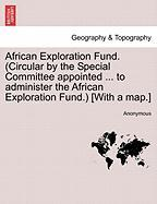 African Exploration Fund. (Circular by the Special Committee Appointed ... to Administer the African Exploration Fund.) [With a Map.] - Anonymous