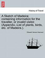 A Sketch of Madeira; Containing Information for the Traveller, or Invalid Visitor. (Appendix.-List of Plants, Birds, Etc. of Madeira.).