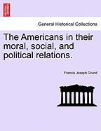 The Americans In Their Moral, Social, And Political Relations.