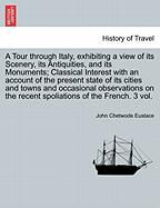 A   Tour Through Italy, Exhibiting a View of Its Scenery, Its Antiquities, and Its Monuments; Classical Interest with an Account of the Present State