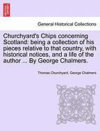 Churchyard's Chips Concerning Scotland: Being a Collection of His Pieces Relative to That Country, with Historical Notices, and a Life of the Author .