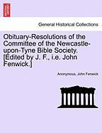 Obituary-resolutions Of The Committee Of The Newcastle-upon-tyne Bible Society. [edited By J. F., I.e. John Fenwick.]