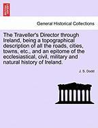 The Traveller's Director Through Ireland, Being a Topographical Description of All the Roads, Cities, Towns, Etc., and an Epitome of the Ecclesiastica