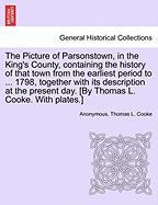 The Picture of Parsonstown, in the King's County, Containing the History of That Town from the Earliest Period to ... 1798, Together with Its Descript