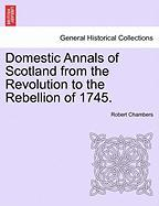 Domestic Annals Of Scotland From The Revolution To The Rebellion Of 1745.