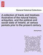 A  Collection of Tracts and Treatises Illustrative of the Natural History, Antiquities, and the Political and Social State of Ireland, at Various Per - Anonymous