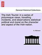 The Irish Tourist: In a Series of Picturesque Views, Travelling Incidents, and Observations Statistical Political and Moral on the Charac