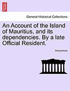 An Account of the Island of Mauritius, and Its Dependencies. by a Late Official Resident.