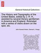 The History and Topography of the United States, edited by J. H. H., assisted by several literary gentlemen in America and England. Illustrated with a series of views drawn on the spot, etc.