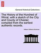 The History of the Hundred of Wirral, with a Sketch of the City and County of Chester, Compiled from the Earliest Authentic Records. - Mortimer, William Williams