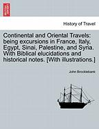 Continental And Oriental Travels: Being Excursions In France, Italy, Egypt, Sinai, Palestine, And Syria. With Biblical Elucidation