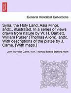 Syria, the Holy Land, Asia Minor, andc., illustrated. In a series of views drawn from nature by W. H. Bartlett, William Purser (Thomas Allom), andc. ... the plates by J. Carne. [With maps.] Vol. I
