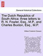 The Dutch Republics of South Africa; Three Letters to R. N. Fowler, Esq., M.P., and Charles Buxton, Esq., M.P.
