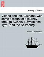 Vienna and the Austrians, with Some Account of a Journey Through Swabia, Bavaria, the Tyrol, and the Salzbourg.