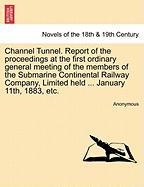 Channel Tunnel. Report of the Proceedings at the First Ordinary General Meeting of the Members of the Submarine Continental Railway Company, Limited H - Anonymous