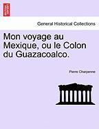 Mon Voyage Au Mexique, Ou Le Colon Du Guazacoalco. - Charpenne, Pierre