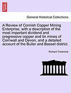 A  Review of Cornish Copper Mining Enterprise, with a Description of the Most Important Dividend and Progressive Copper and Tin Mines of Cornwall and