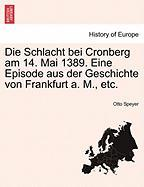 Die Schlacht Bei Cronberg Am 14. Mai 1389. Eine Episode Aus Der Geschichte Von Frankfurt A. M., Etc.