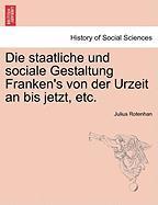Die Staatliche Und Sociale Gestaltung Franken's Von Der Urzeit An Bis Jetzt, Etc.