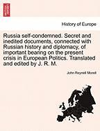 Russia Self-condemned. Secret And Inedited Documents, Connected With Russian History And Diplomacy, Of Important Bearing On The Pr