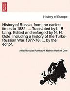 History of Russia, from the earliest times to 1882. ... Translated by L. B. Lang. Edited and enlarged by N. H. Dole. Including a history of the Turko-Russian War 1877-78, ... by the editor. VOL. I