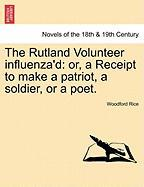 The Rutland Volunteer Influenza'd: Or, A Receipt To Make A Patriot, A Soldier, Or A Poet.