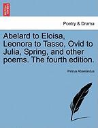 Abelard to Eloisa, Leonora to Tasso, Ovid to Julia, Spring, and Other Poems. the Fourth Edition.
