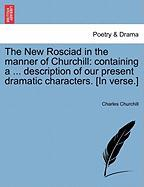 The New Rosciad in the Manner of Churchill: Containing a ... Description of Our Present Dramatic Characters. [In Verse.]