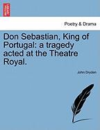 Don Sebastian, King of Portugal: A Tragedy Acted at the Theatre Royal. - Dryden, John