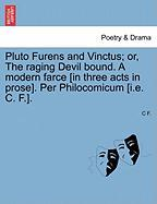 Pluto Furens and Vinctus; Or, the Raging Devil Bound. a Modern Farce [In Three Acts in Prose]. Per Philocomicum [I.E. C. F.].