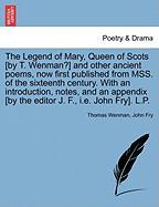 The Legend of Mary, Queen of Scots [By T. Wenman?] and Other Ancient Poems, Now First Published from Mss. of the Sixteenth Century. with an Introducti