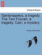 Sardanapalus, a Tragedy. the Two Foscari, a Tragedy. Cain, a Mystery.