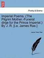 Imperial Poems. (the Pilgrim Mother.-funeral Dirge For The Prince Imperial.) By J. R. [i.e. James Rae.]