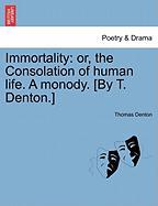 Immortality: Or, the Consolation of Human Life. a Monody. [By T. Denton.]