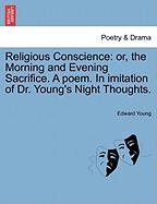 Young, E: Religious Conscience: or, the Morning and Evening: Or, the Morning and Evening Sacrifice. a Poem. in Imitation of Dr. Young's Night Thoughts.
