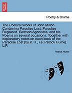 The Poetical Works of John Milton. Containing Paradise Lost. Paradise Regained. Samson Agonistes, and His Poems on Several Occasions. Together with ... Lost [By P. H., i.e. Patrick Hume]. L.P.
